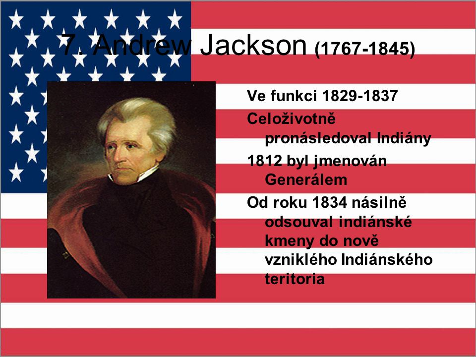 7. Andrew Jackson (1767-1845) Ve funkci 1829-1837 Celoživotně pronásledoval Indiány 1812 byl jmenován Generálem Od roku 1834 násilně odsouval indiánsk