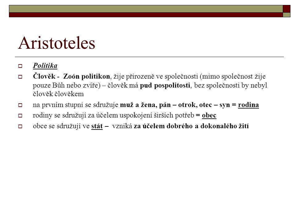 Aristoteles  Politika  Člověk - Zoón politikon, žije přirozeně ve společnosti (mimo společnost žije pouze Bůh nebo zvíře) – člověk má pud pospolitos