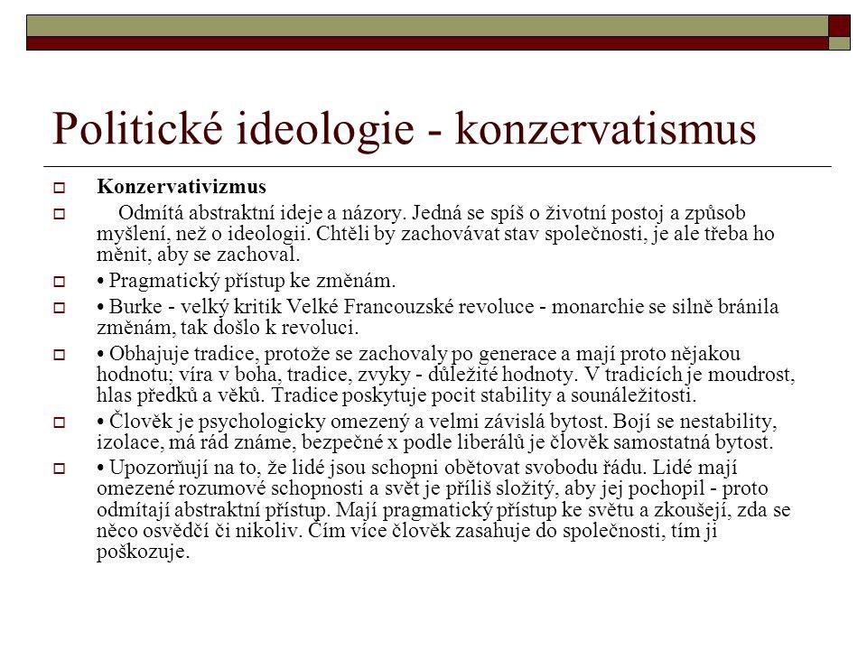 Politické ideologie - konzervatismus  Konzervativizmus  Odmítá abstraktní ideje a názory. Jedná se spíš o životní postoj a způsob myšlení, než o ide