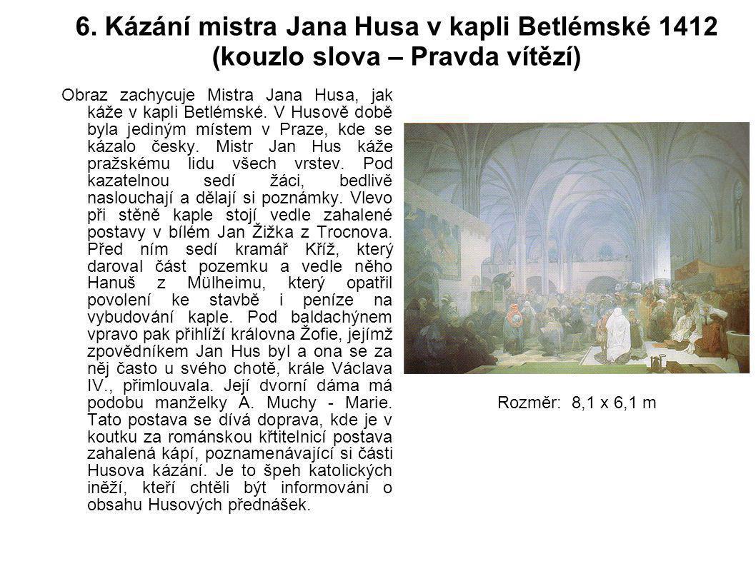 6. Kázání mistra Jana Husa v kapli Betlémské 1412 (kouzlo slova – Pravda vítězí) Obraz zachycuje Mistra Jana Husa, jak káže v kapli Betlémské. V Husov