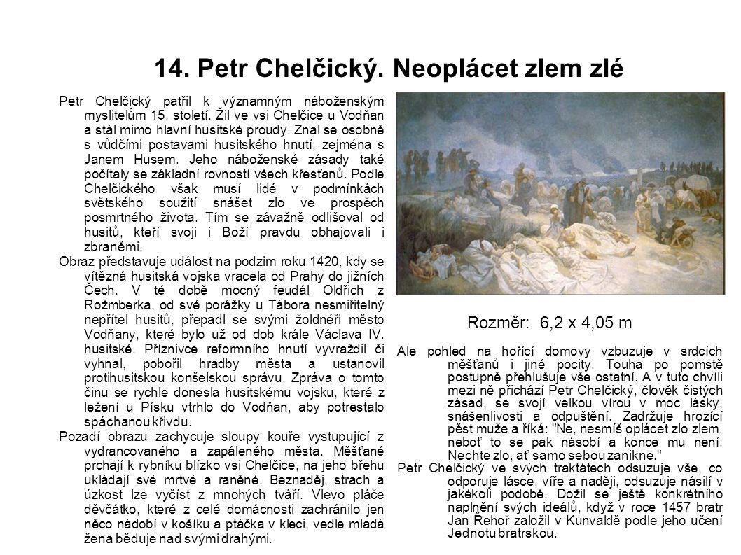 14. Petr Chelčický. Neoplácet zlem zlé Petr Chelčický patřil k významným náboženským myslitelům 15. století. Žil ve vsi Chelčice u Vodňan a stál mimo