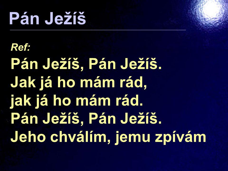 Ref: Pán Ježíš, Pán Ježíš. Jak já ho mám rád, jak já ho mám rád. Pán Ježíš, Pán Ježíš. Jeho chválím, jemu zpívám Pán Ježíš