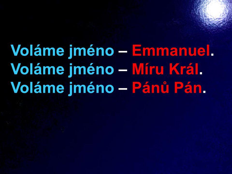 Voláme jméno – Emmanuel. Voláme jméno – Míru Král. Voláme jméno – Pánů Pán.