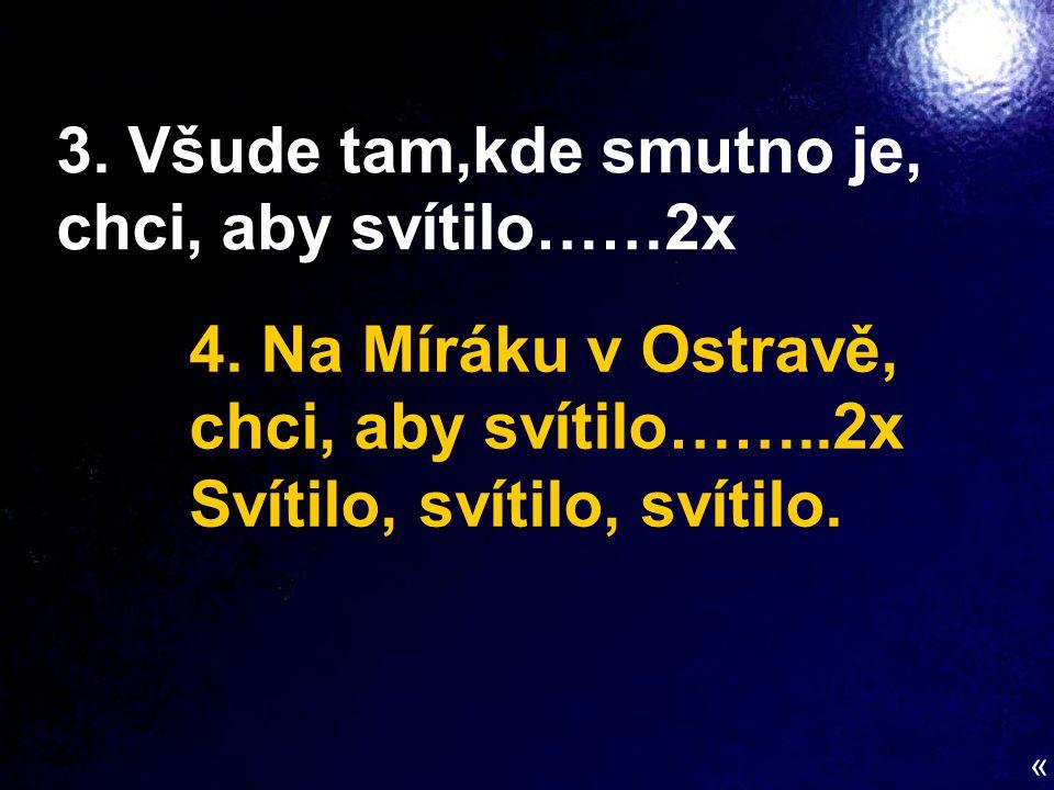 3. Všude tam,kde smutno je, chci, aby svítilo……2x 4. Na Míráku v Ostravě, chci, aby svítilo……..2x Svítilo, svítilo, svítilo. «