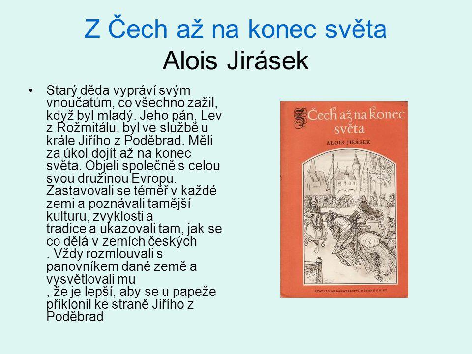 Z Čech až na konec světa Alois Jirásek Starý děda vypráví svým vnoučatům, co všechno zažil, když byl mladý. Jeho pán, Lev z Rožmitálu, byl ve službě u