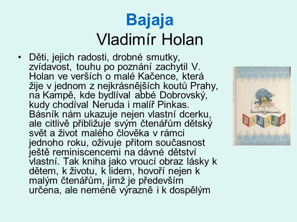 Bajaja Vladimír Holan Děti, jejich radosti, drobné smutky, zvídavost, touhu po poznání zachytil V. Holan ve verších o malé Kačence, která žije v jedno