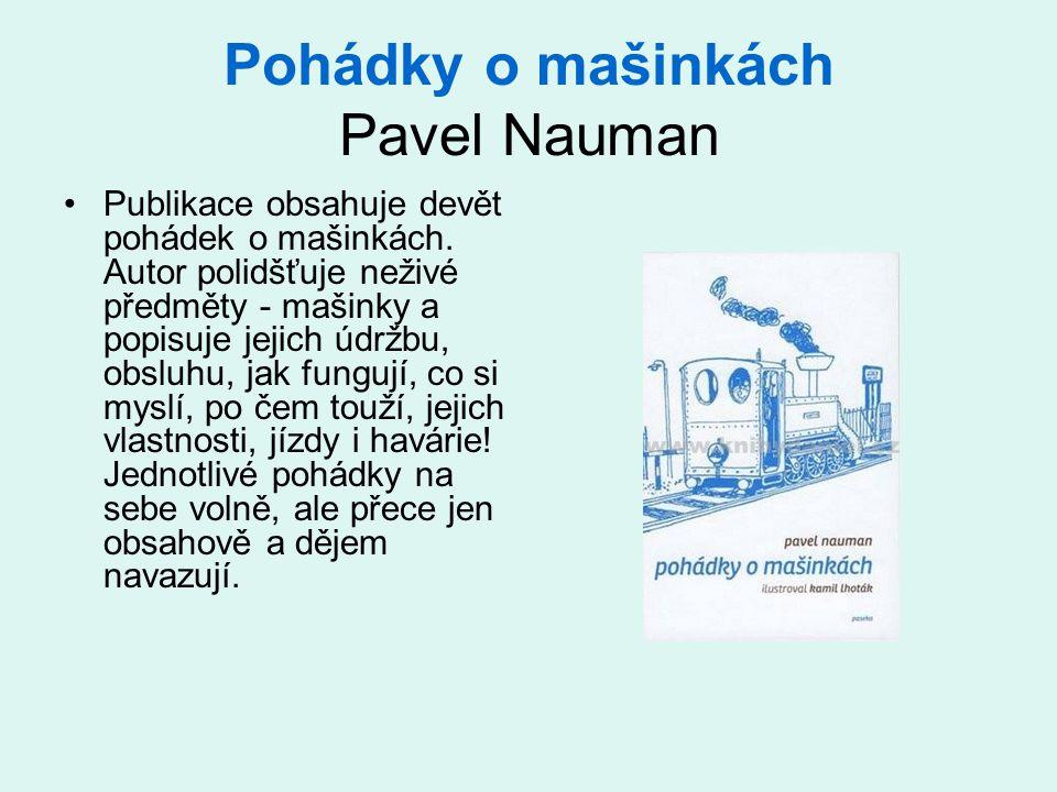 Pohádky o mašinkách Pavel Nauman Publikace obsahuje devět pohádek o mašinkách. Autor polidšťuje neživé předměty - mašinky a popisuje jejich údržbu, ob
