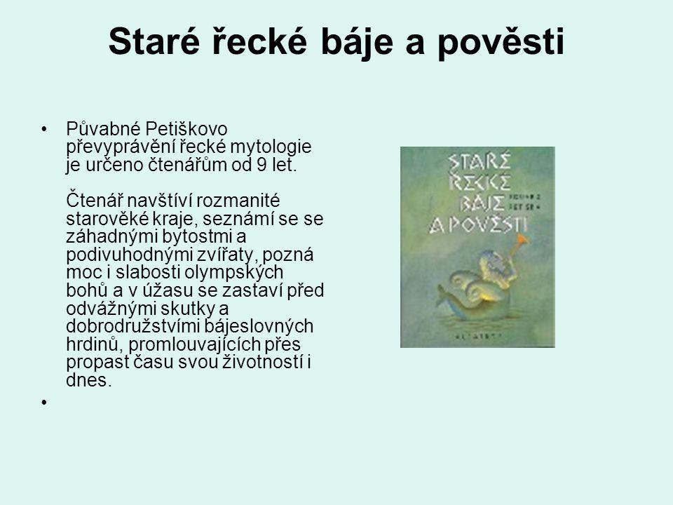 Staré řecké báje a pověsti Půvabné Petiškovo převyprávění řecké mytologie je určeno čtenářům od 9 let. Čtenář navštíví rozmanité starověké kraje, sezn