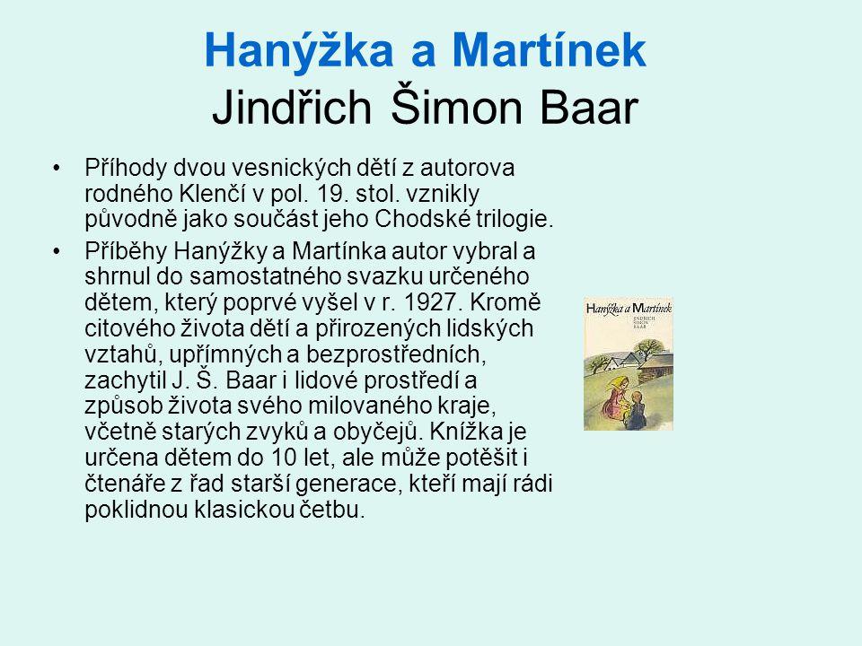 Hanýžka a Martínek Jindřich Šimon Baar Příhody dvou vesnických dětí z autorova rodného Klenčí v pol. 19. stol. vznikly původně jako součást jeho Chods