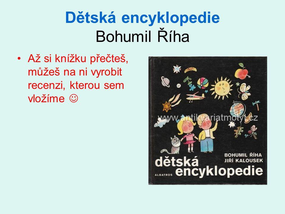 Dětská encyklopedie Bohumil Říha Až si knížku přečteš, můžeš na ni vyrobit recenzi, kterou sem vložíme
