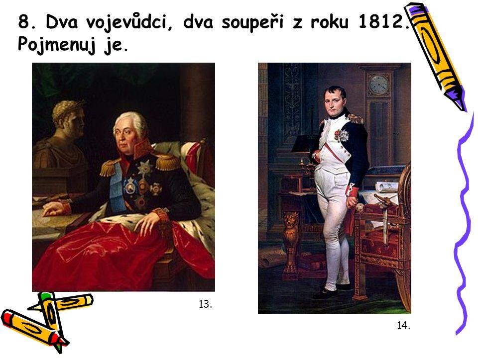 8. Dva vojevůdci, dva soupeři z roku 1812. Pojmenuj je. 13. 14.