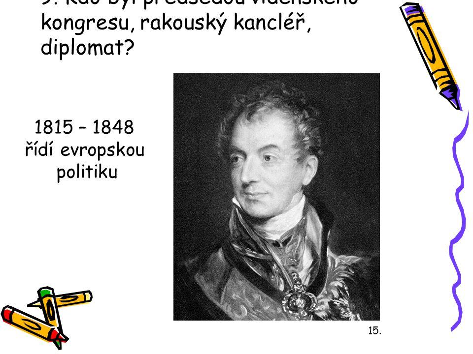 9. Kdo byl předsedou vídeňského kongresu, rakouský kancléř, diplomat? 15. 1815 – 1848 řídí evropskou politiku
