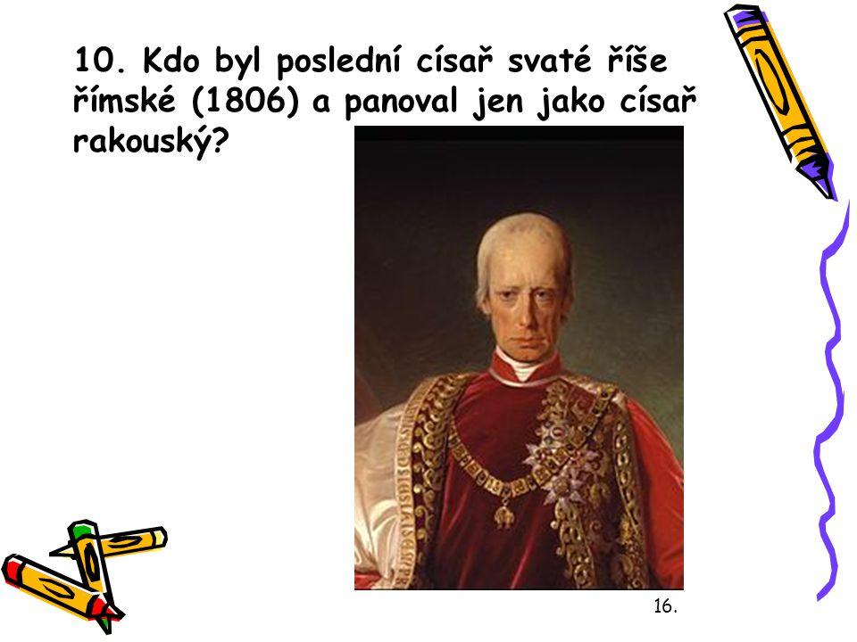 10. Kdo byl poslední císař svaté říše římské (1806) a panoval jen jako císař rakouský? 16.