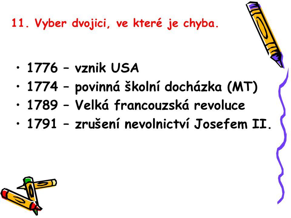 11. Vyber dvojici, ve které je chyba. 1776 – vznik USA 1774 – povinná školní docházka (MT) 1789 – Velká francouzská revoluce 1791 – zrušení nevolnictv