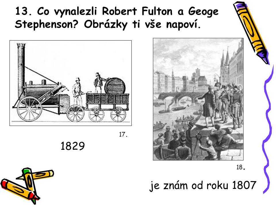 13. Co vynalezli Robert Fulton a Geoge Stephenson? Obrázky ti vše napoví. 17. 18. 1829 je znám od roku 1807