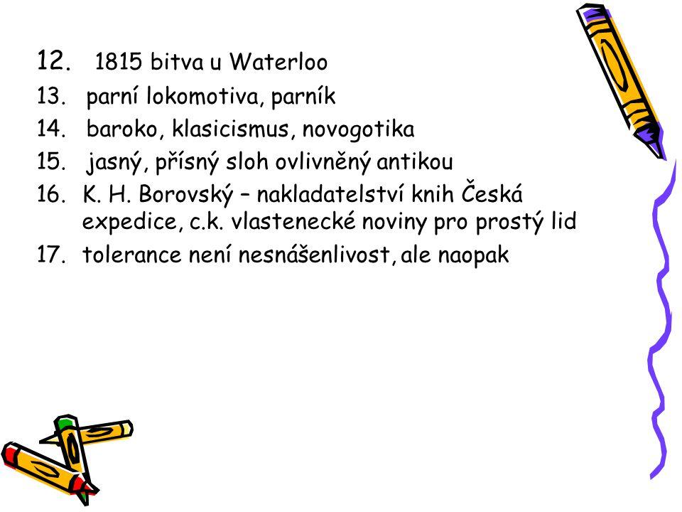 12. 1815 bitva u Waterloo 13. parní lokomotiva, parník 14. baroko, klasicismus, novogotika 15. jasný, přísný sloh ovlivněný antikou 16.K. H. Borovský