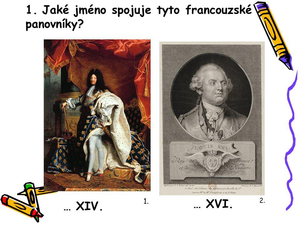 1. Jaké jméno spojuje tyto francouzské panovníky? … XIV. … XVI. 1. 2.