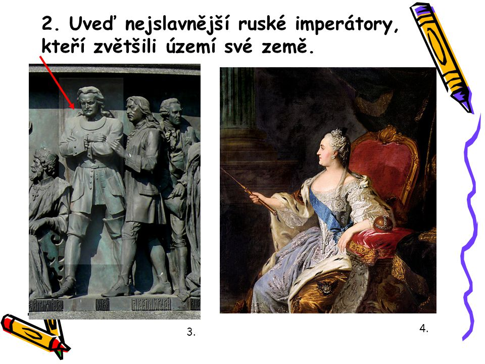 2. Uveď nejslavnější ruské imperátory, kteří zvětšili území své země. 3. 4.