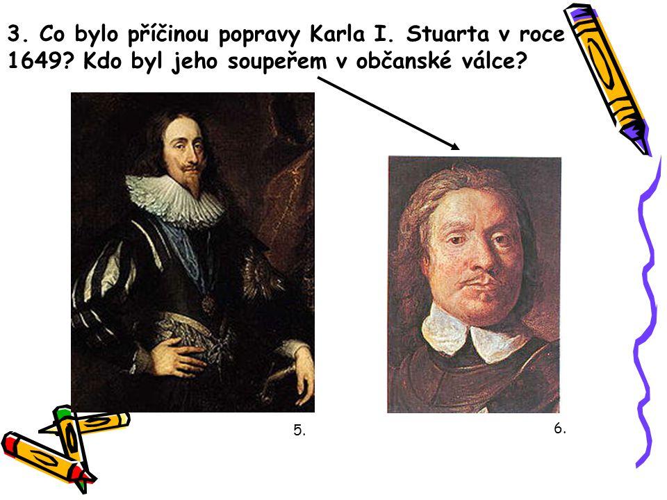 3. Co bylo příčinou popravy Karla I. Stuarta v roce 1649? Kdo byl jeho soupeřem v občanské válce? 5. 6.