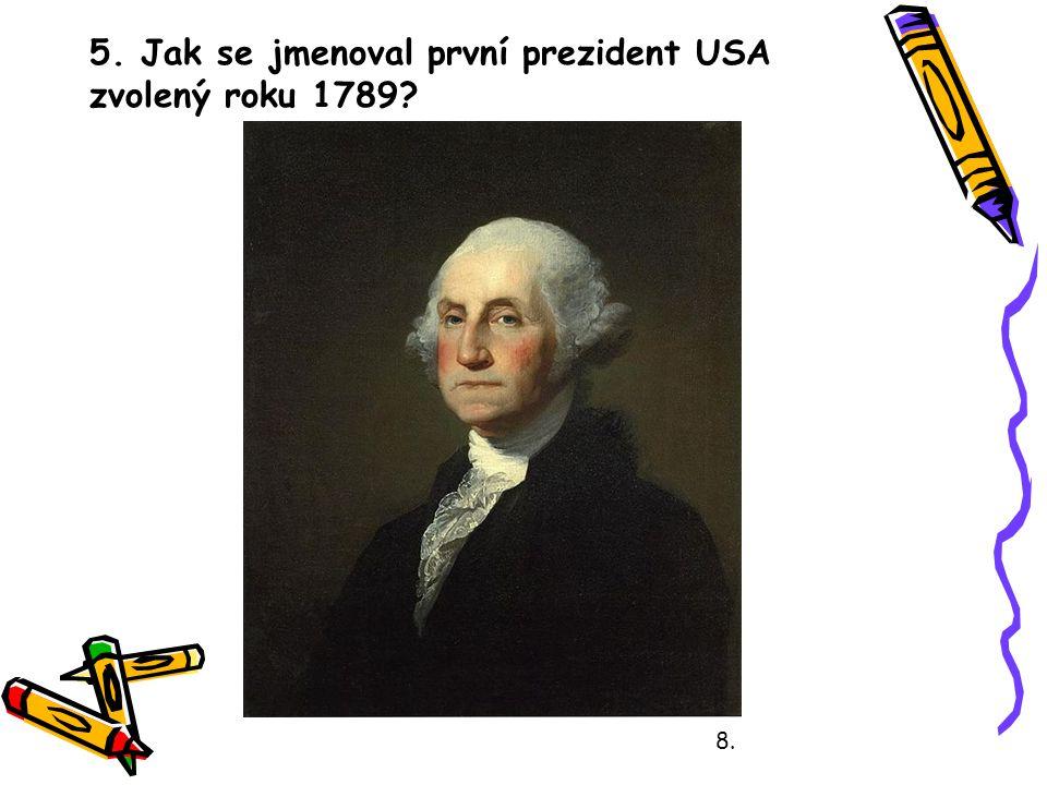 5. Jak se jmenoval první prezident USA zvolený roku 1789? 8.