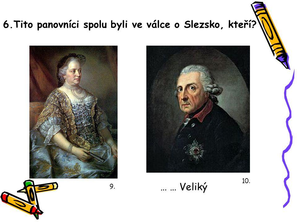 6.Tito panovníci spolu byli ve válce o Slezsko, kteří? 9. … … Veliký 10.