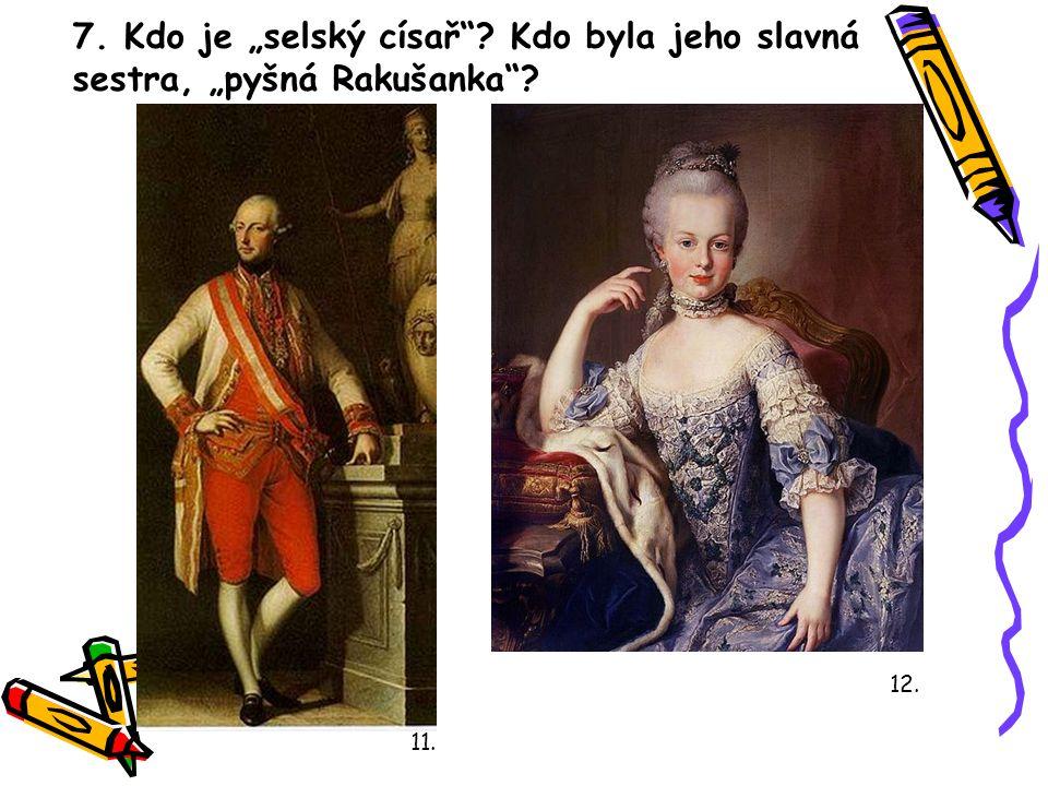 """7. Kdo je """"selský císař""""? Kdo byla jeho slavná sestra, """"pyšná Rakušanka""""? 11. 12."""