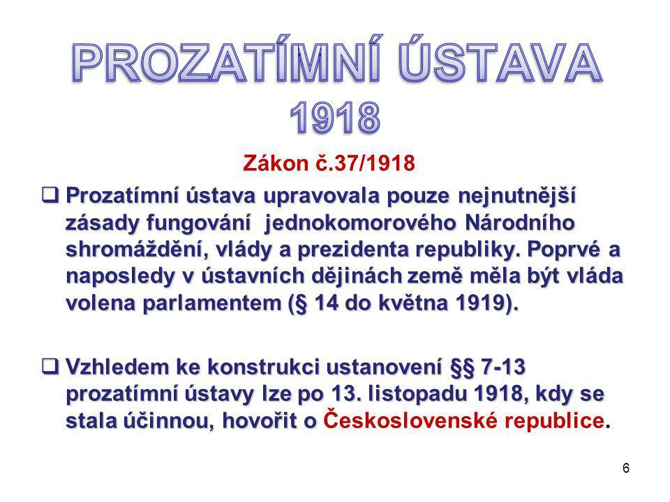 Zákon č.37/1918  Prozatímní ústava upravovala pouze nejnutnější zásady fungování jednokomorového Národního shromáždění, vlády a prezidenta republiky.