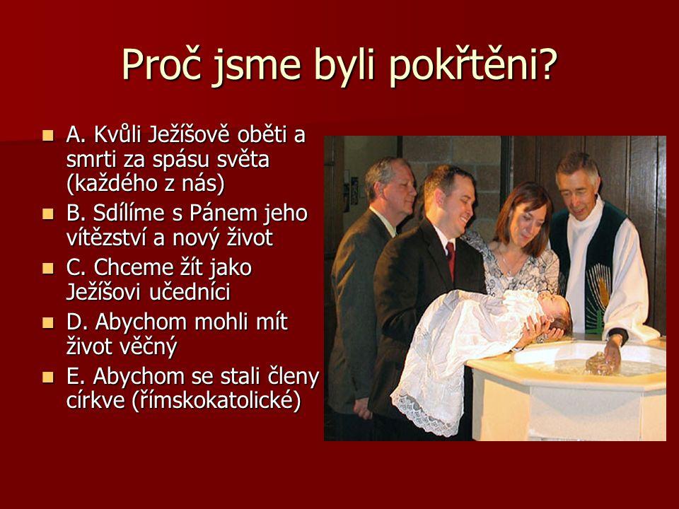 Proč jsme byli pokřtěni? A. Kvůli Ježíšově oběti a smrti za spásu světa (každého z nás) B. Sdílíme s Pánem jeho vítězství a nový život C. Chceme žít j