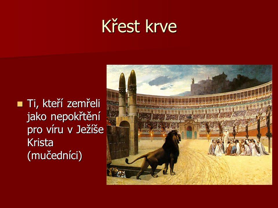 Křest krve Ti, kteří zemřeli jako nepokřtění pro víru v Ježíše Krista (mučedníci) Ti, kteří zemřeli jako nepokřtění pro víru v Ježíše Krista (mučedníc