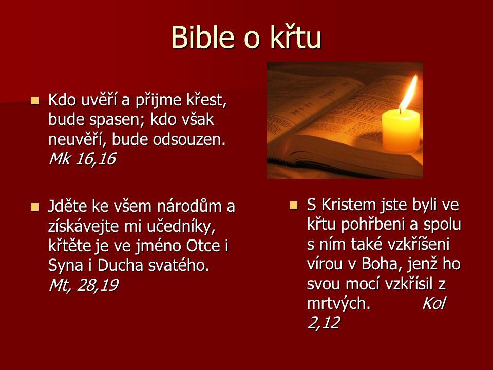 Bible o křtu Kdo uvěří a přijme křest, bude spasen; kdo však neuvěří, bude odsouzen. Mk 16,16 Kdo uvěří a přijme křest, bude spasen; kdo však neuvěří,