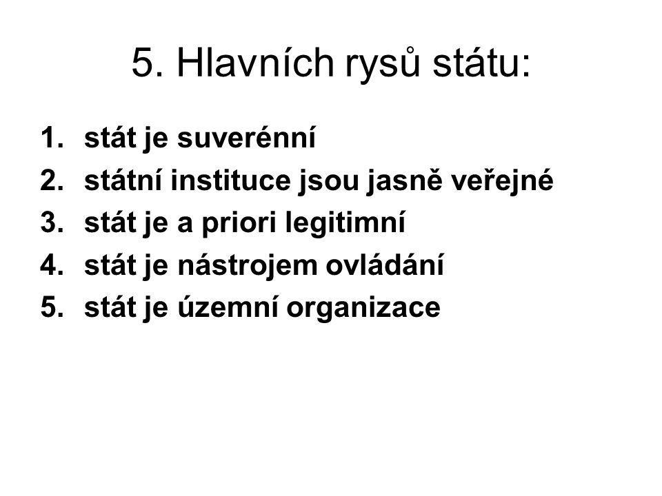 5. Hlavních rysů státu: 1.stát je suverénní 2.státní instituce jsou jasně veřejné 3.stát je a priori legitimní 4.stát je nástrojem ovládání 5.stát je
