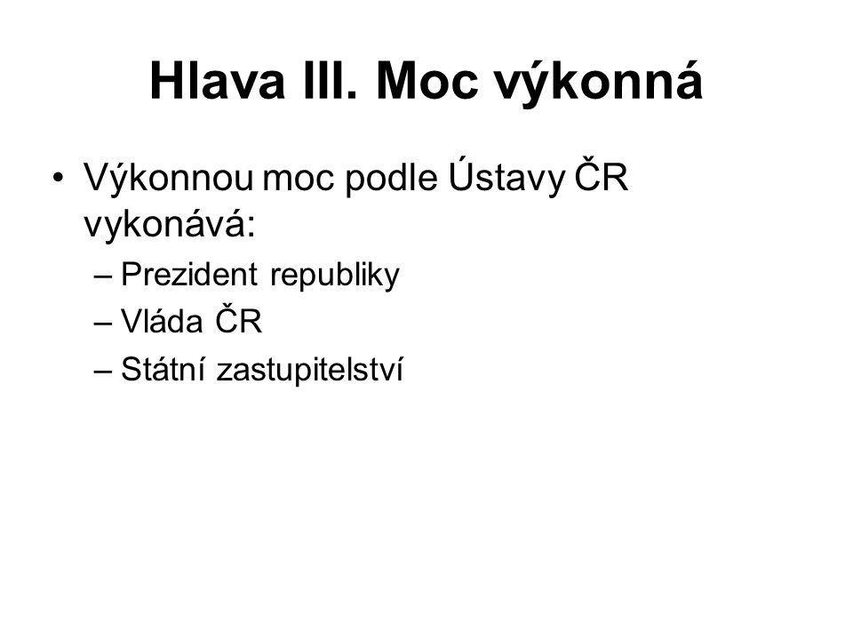 Hlava III. Moc výkonná Výkonnou moc podle Ústavy ČR vykonává: –Prezident republiky –Vláda ČR –Státní zastupitelství