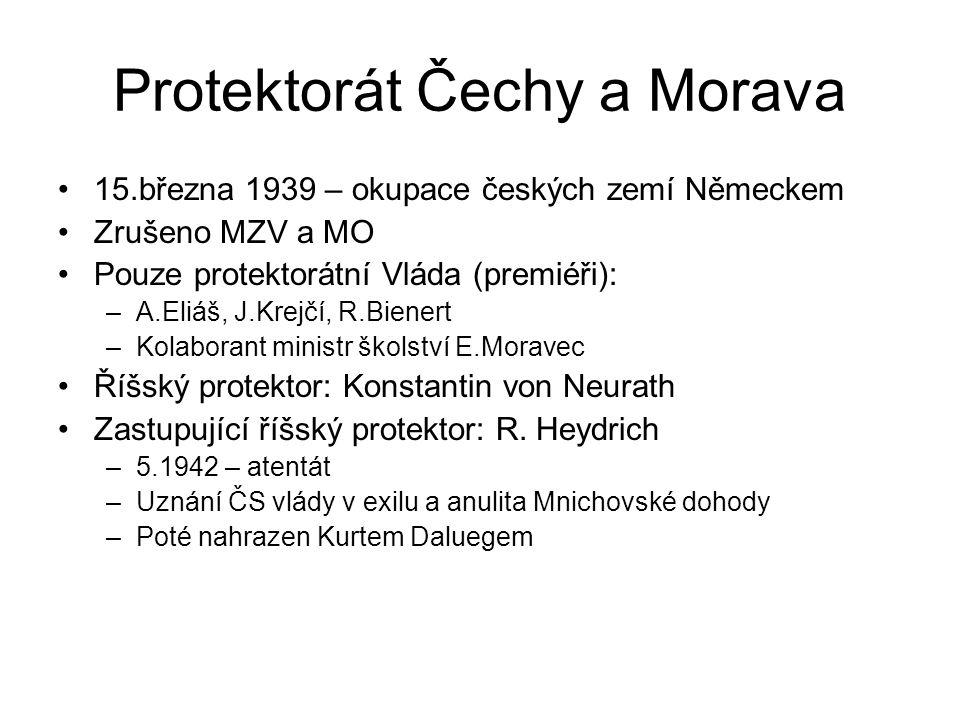 Protektorát Čechy a Morava 15.března 1939 – okupace českých zemí Německem Zrušeno MZV a MO Pouze protektorátní Vláda (premiéři): –A.Eliáš, J.Krejčí, R