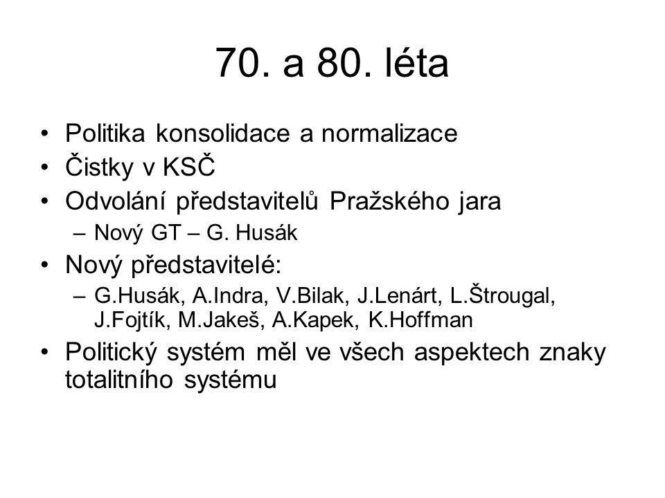 70. a 80. léta Politika konsolidace a normalizace Čistky v KSČ Odvolání představitelů Pražského jara –Nový GT – G. Husák Nový představitelé: –G.Husák,