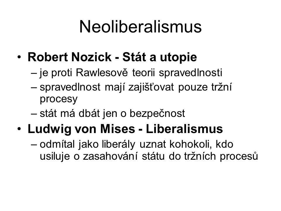 Neoliberalismus Robert Nozick - Stát a utopie –je proti Rawlesově teorii spravedlnosti –spravedlnost mají zajišťovat pouze tržní procesy –stát má dbát