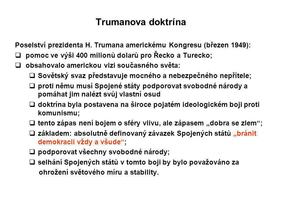 Trumanova doktrína Poselství prezidenta H. Trumana americkému Kongresu (březen 1949):  pomoc ve výši 400 milionů dolarů pro Řecko a Turecko;  obsaho