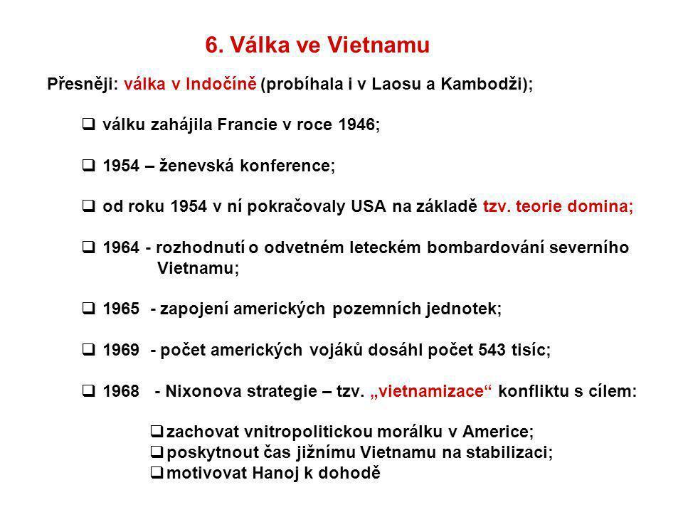 6. Válka ve Vietnamu Přesněji: válka v Indočíně (probíhala i v Laosu a Kambodži);  válku zahájila Francie v roce 1946;  1954 – ženevská konference;