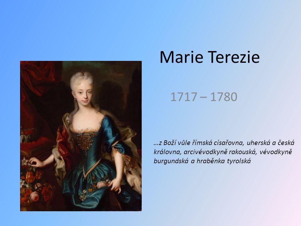 Marie Terezie 1717 – 1780 …z Boží vůle římská císařovna, uherská a česká královna, arcivévodkyně rakouská, vévodkyně burgundská a hraběnka tyrolská