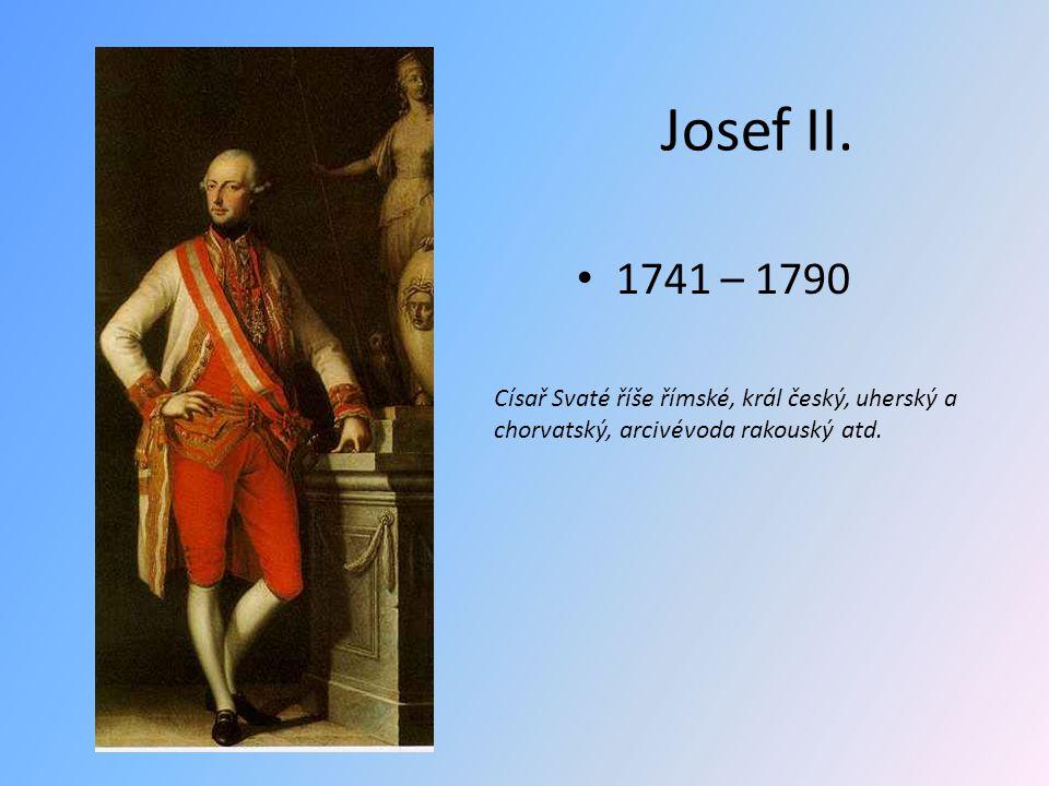 Josef II. 1741 – 1790 Císař Svaté říše římské, král český, uherský a chorvatský, arcivévoda rakouský atd.