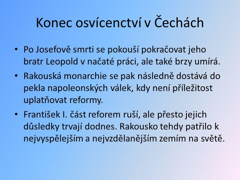 Konec osvícenctví v Čechách Po Josefově smrti se pokouší pokračovat jeho bratr Leopold v načaté práci, ale také brzy umírá. Rakouská monarchie se pak