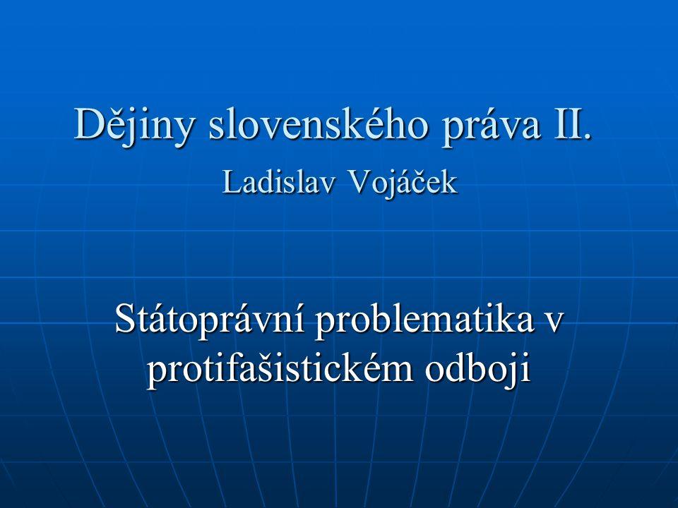 Dějiny slovenského práva II. Ladislav Vojáček Státoprávní problematika v protifašistickém odboji
