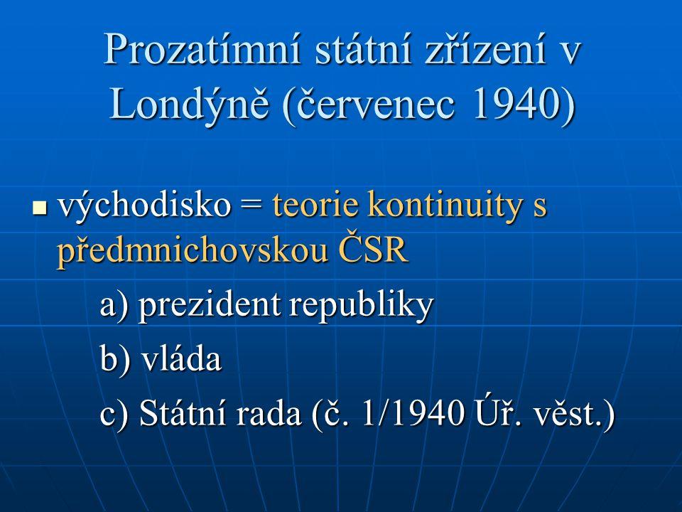 Prozatímní státní zřízení v Londýně (červenec 1940) východisko = teorie kontinuity s předmnichovskou ČSR východisko = teorie kontinuity s předmnichovskou ČSR a) prezident republiky b) vláda c) Státní rada (č.