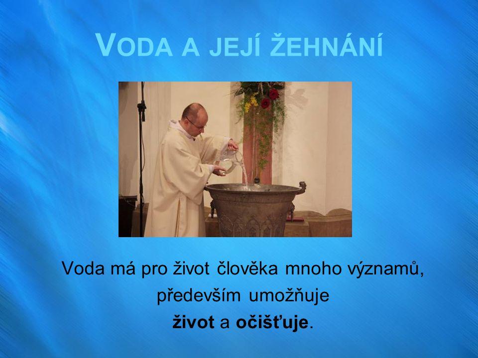 V ODA A JEJÍ ŽEHNÁNÍ Voda má pro život člověka mnoho významů, především umožňuje život a očišťuje.