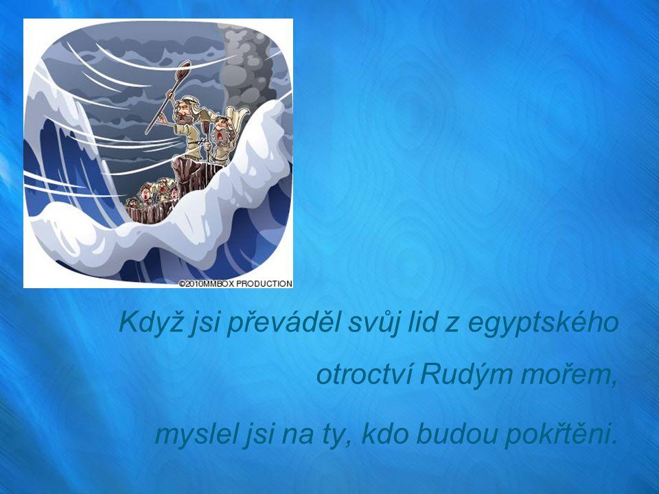 Když jsi převáděl svůj lid z egyptského otroctví Rudým mořem, myslel jsi na ty, kdo budou pokřtěni.