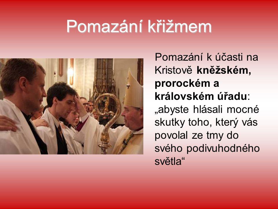 """Pomazání křižmem Pomazání k účasti na Kristově kněžském, prorockém a královském úřadu: """"abyste hlásali mocné skutky toho, který vás povolal ze tmy do"""