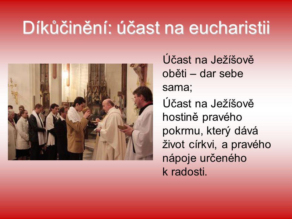 Díkůčinění: účast na eucharistii Účast na Ježíšově oběti – dar sebe sama; Účast na Ježíšově hostině pravého pokrmu, který dává život církvi, a pravého