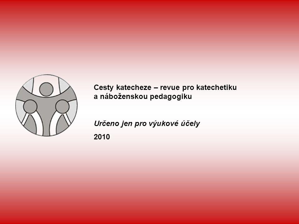 Cesty katecheze – revue pro katechetiku a náboženskou pedagogiku Určeno jen pro výukové účely 2010