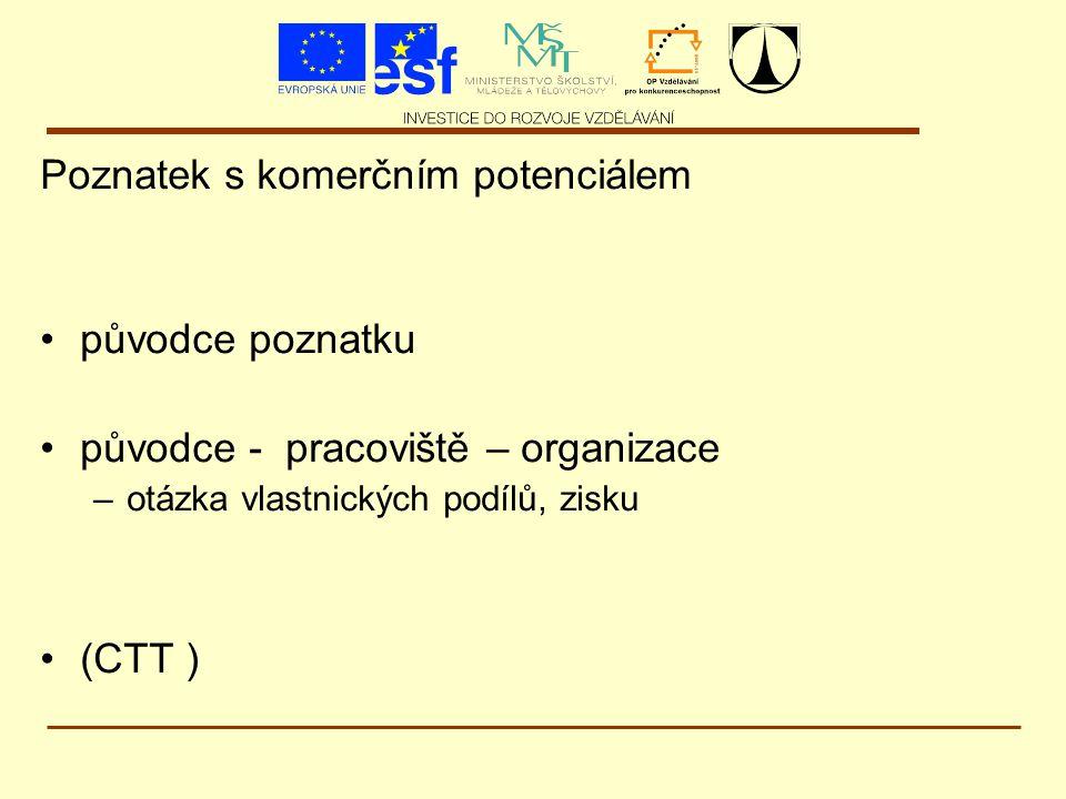 Poznatek s komerčním potenciálem původce poznatku původce - pracoviště – organizace –otázka vlastnických podílů, zisku (CTT )