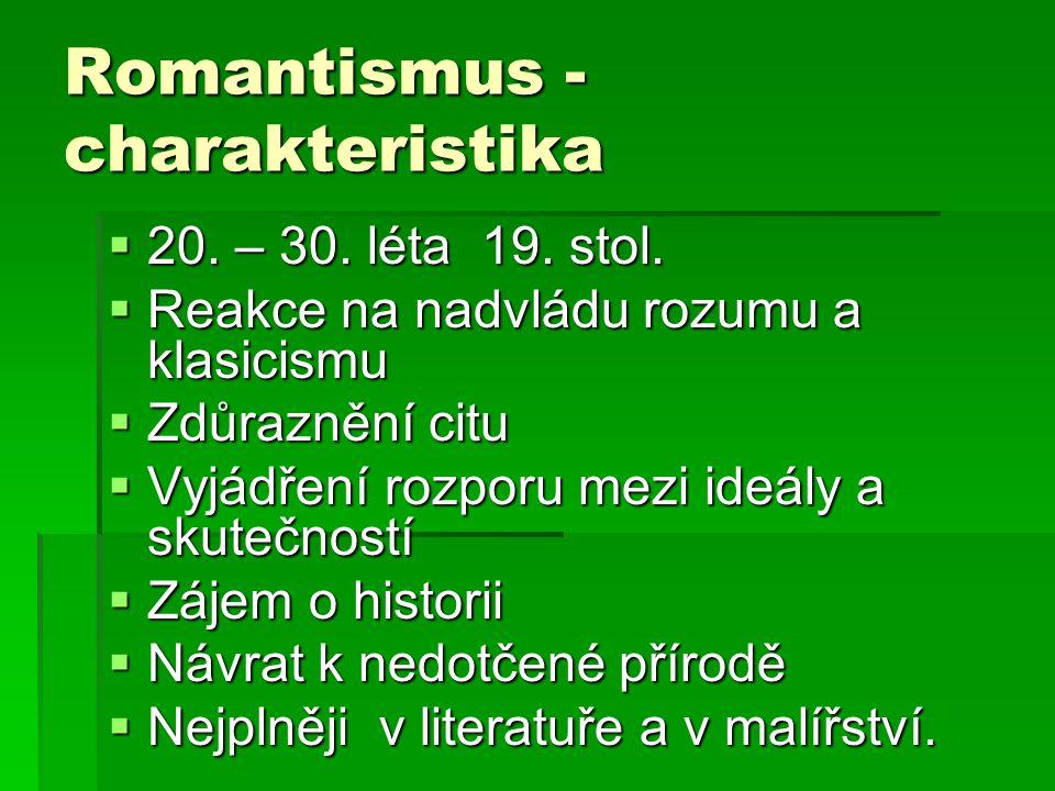 Romantismus - charakteristika  20. – 30. léta 19. stol.  Reakce na nadvládu rozumu a klasicismu  Zdůraznění citu  Vyjádření rozporu mezi ideály a