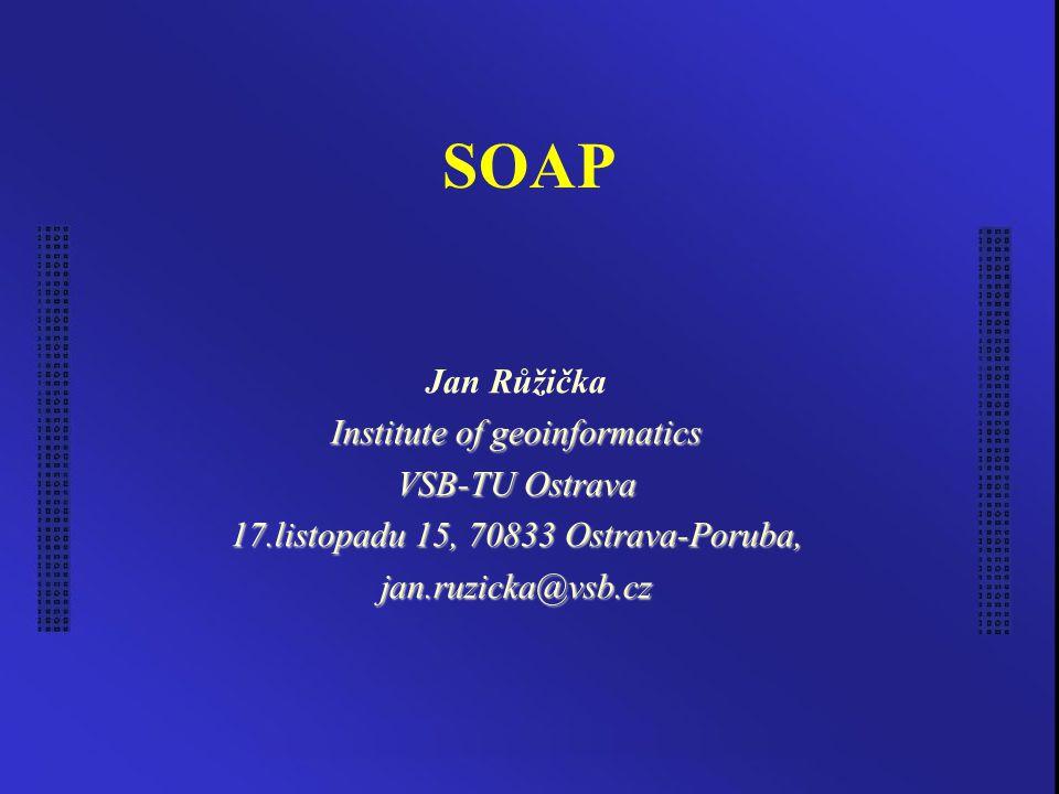 SOAP Jan Růžička Institute of geoinformatics VSB-TU Ostrava 17.listopadu 15, 70833 Ostrava-Poruba, jan.ruzicka@vsb.cz